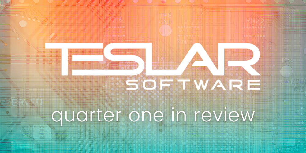 Teslar Software Quarter One in Review